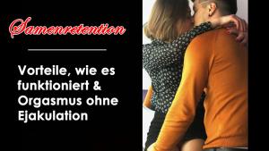 Samenretention - Vorteile, wie es funktioniert & Orgasmus ohne Ejakulation